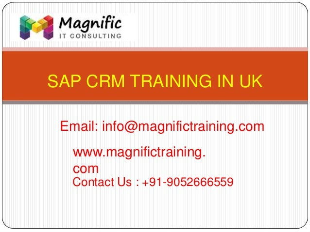 SAP CRM TRAINING IN UK www.magnifictraining. com Contact Us : +91-9052666559 Email: info@magnifictraining.com