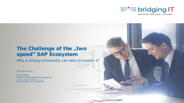 "The Challenge of the ""two speed"" SAP Ecosystem Why a strong community can help to master it! 12th January 2017 Martin Fisc..."
