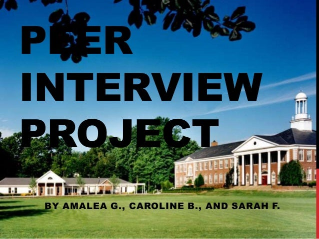 PEER INTERVIEW PROJECT BY AMALEA G., CAROLINE B., AND SARAH F.