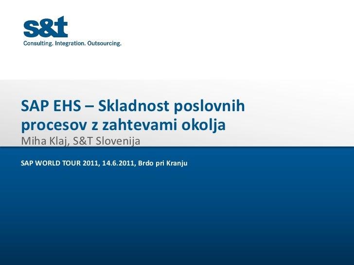 SAP EHS – Skladnost poslovnihprocesov z zahtevami okoljaMiha Klaj, S&T SlovenijaSAP WORLD TOUR 2011, 14.6.2011, Brdo pri K...