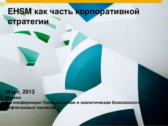EHSM как часть корпоративнойстратегииМарт, 2013Москва3-я конференция Промышленная и экологическая безопасностьнефтегазовых...