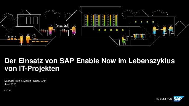 PUBLIC Michael Fritz & Moritz Huber, SAP Juni 2020 Der Einsatz von SAP Enable Now im Lebenszyklus von IT-Projekten