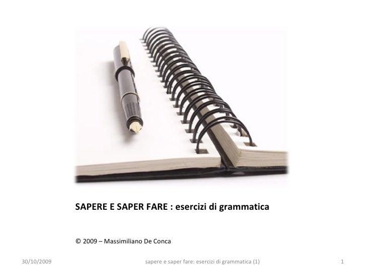 SAPERE E SAPER FARE : esercizi di grammatica <ul><li>© 2009 – Massimiliano De Conca </li></ul>30/10/2009 sapere e saper fa...