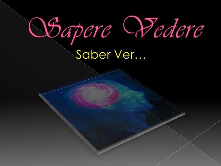 Sapere Vedere<br />Saber Ver…<br />