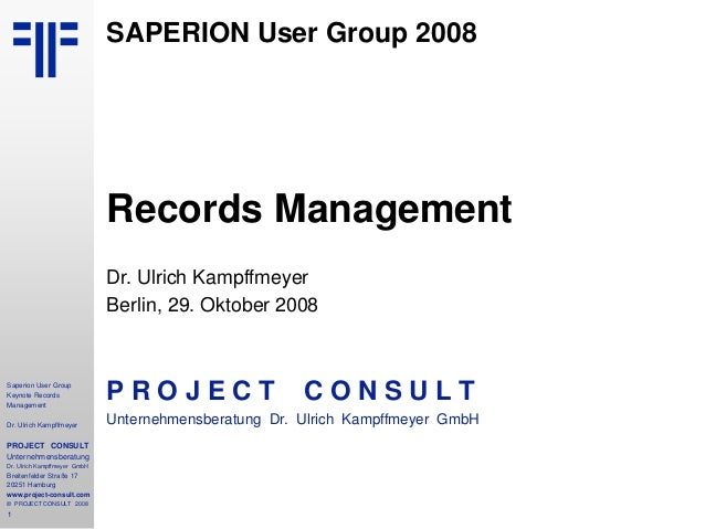 1 Saperion User Group Keynote Records Management Dr. Ulrich Kampffmeyer PROJECT CONSULT Unternehmensberatung Dr. Ulrich Ka...