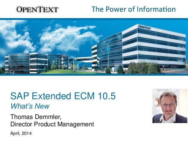 SAP Extended ECM 10.5 What's New Thomas Demmler, Director Product Management April, 2014