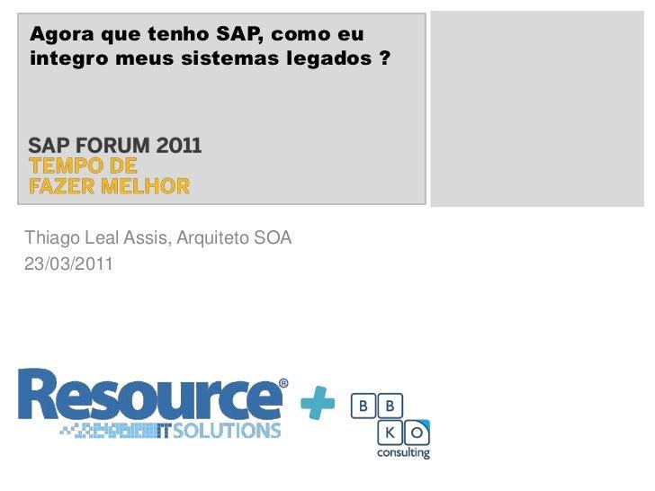 Agora que tenho SAP, como eu integro meus sistemas legados ?<br />Thiago Leal Assis, Arquiteto SOA<br />23/03/2011<br />