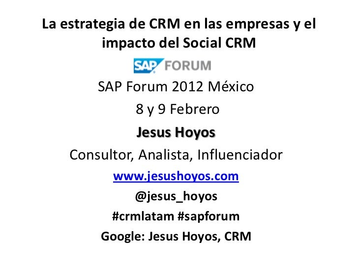 La estrategia de CRM en las empresas y el         impacto del Social CRM        SAP Forum 2012 México              8 y 9 F...