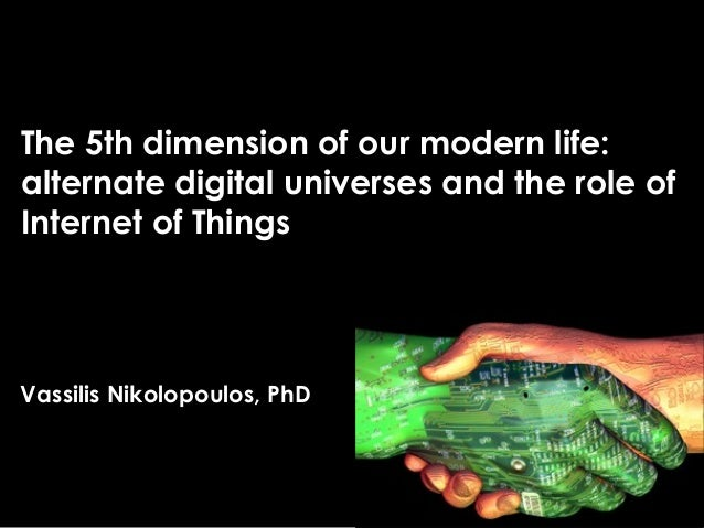 The 5th dimension of our modern life: alternate digital universes and the role of Internet of Things Vassilis Nikolopoulos...
