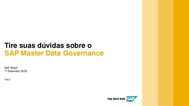PUBLIC SAP Brasil 11 Setembro 2018 Tire suas dúvidas sobre o SAP Master Data Governance