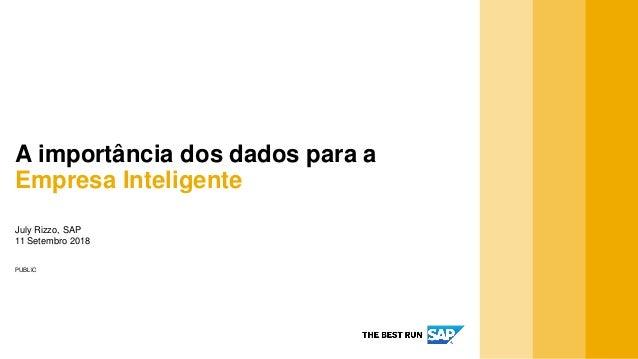 PUBLIC July Rizzo, SAP 11 Setembro 2018 A importância dos dados para a Empresa Inteligente