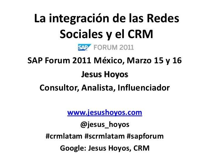 La integración de las Redes Sociales y el CRM<br />SAP Forum 2011 México, Marzo 15 y 16<br />Jesus Hoyos<br />Consultor, A...