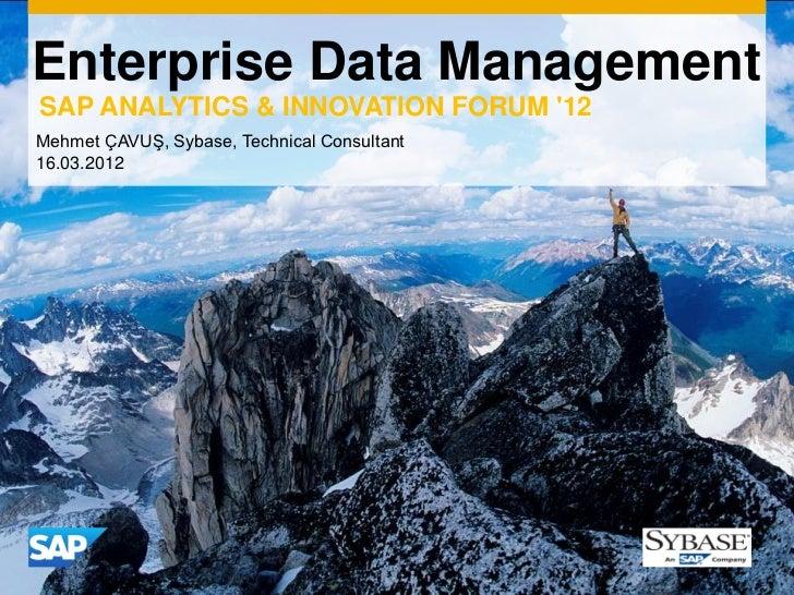 Enterprise Data ManagementSAP ANALYTICS & INNOVATION FORUM 12Mehmet ÇAVUŞ, Sybase, Technical Consultant16.03.2012         ...