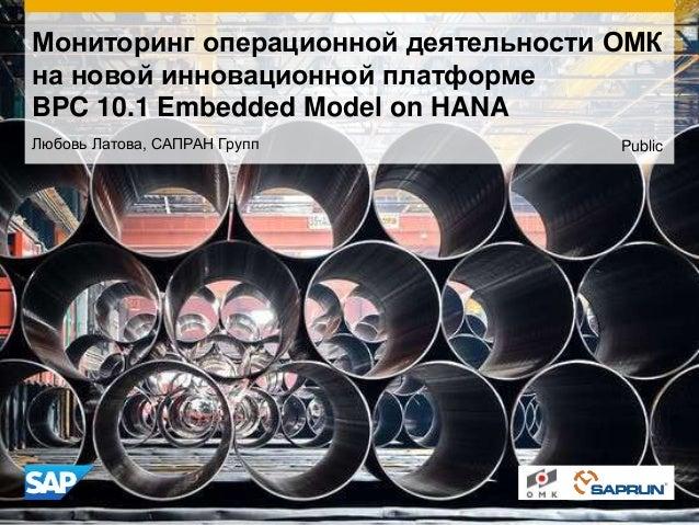 Мониторинг операционной деятельности ОМК на новой инновационной платформе BPC 10.1 Embedded Model on HANA Любовь Латова, С...