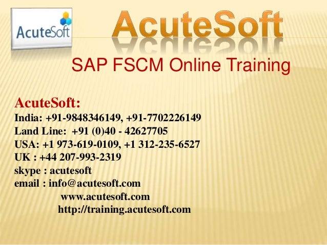 SAP FSCM Online Training AcuteSoft: India: +91-9848346149, +91-7702226149 Land Line: +91 (0)40 - 42627705 USA: +1 973-619-...
