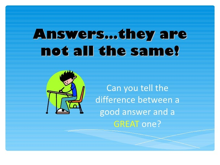 Answers…they are not all the same! Can you tell the difference between a good answer and a  GREAT  one?