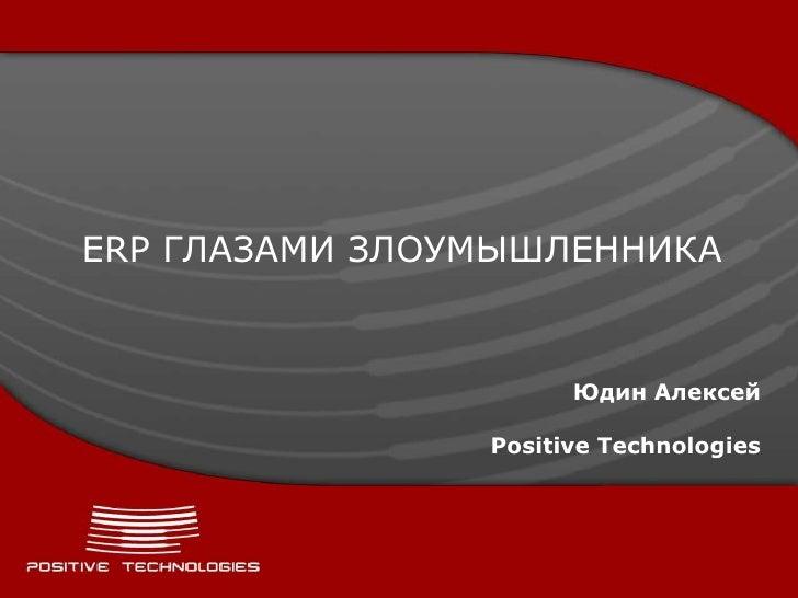 ERP ГЛАЗАМИ ЗЛОУМЫШЛЕННИКА                      Юдин Алексей                Positive Technologies