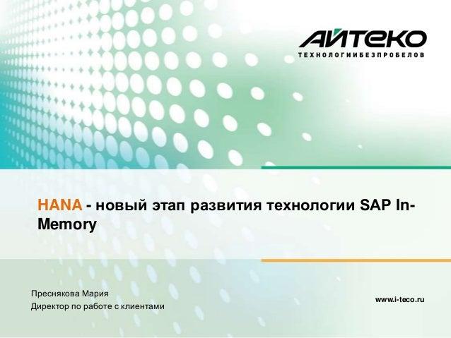 www.i-teco.ruПреснякова МарияДиректор по работе с клиентамиHANA - новый этап развития технологии SAP In-Memory