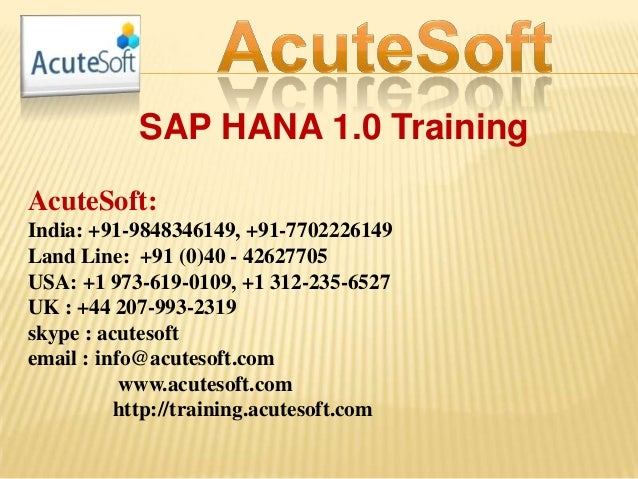 SAP HANA 1.0 Training AcuteSoft: India: +91-9848346149, +91-7702226149 Land Line: +91 (0)40 - 42627705 USA: +1 973-619-010...