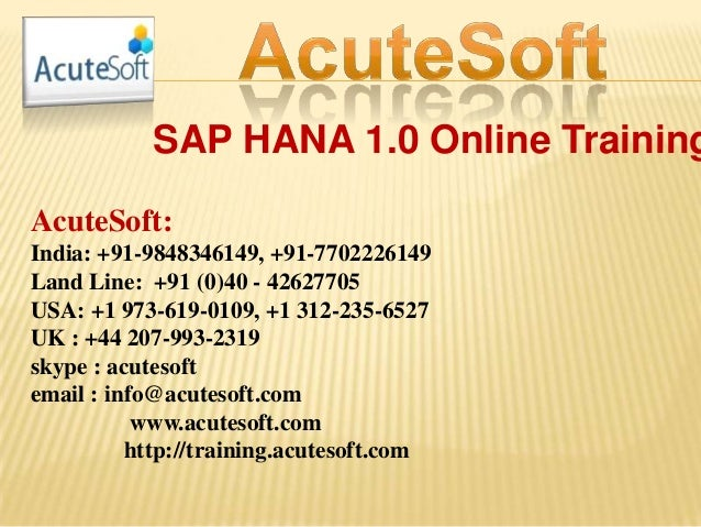 SAP HANA 1.0 Online Training AcuteSoft: India: +91-9848346149, +91-7702226149 Land Line: +91 (0)40 - 42627705 USA: +1 973-...