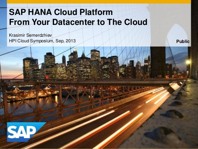 Krasimir Semerdzhiev HPI Cloud Symposium, Sep, 2013 SAP HANA Cloud Platform From Your Datacenter to The Cloud Public