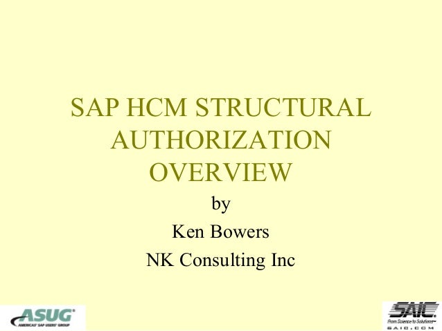 SAP HCM STRUCTURAL  AUTHORIZATION     OVERVIEW          by      Ken Bowers    NK Consulting Inc