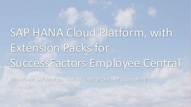 SAP HANA Cloud Platform, with Extension Packs for SuccessFactors Employee Central Chris Paine, SAP Mentor, Chief HR Geek @...