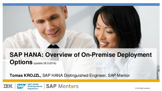 © 2016 IBM Corporation SAP HANA Distinguished Engineers SAP HANA: Overview of On-Premise Deployment Options(update 26.5.20...