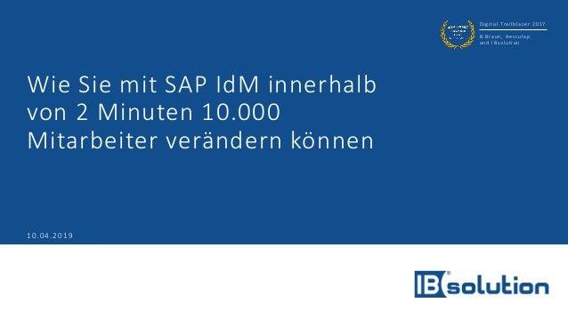 Digital Trailblazer 2017 B.Braun, Aesculap and IBsolution 10.04.2019 Wie Sie mit SAP IdM innerhalb von 2 Minuten 10.000 Mi...