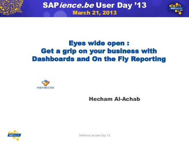 SAPience.be User Day '13March 21, 2013Eyes wide open :Get a grip on your business withDashboards and On the Fly Reporting1...