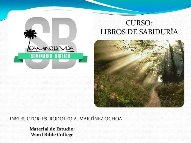 Material de Estudio: Word Bible College INSTRUCTOR: PS. RODOLFO A. MARTÍNEZ OCHOA CURSO: LIBROS DE SABIDURÍA