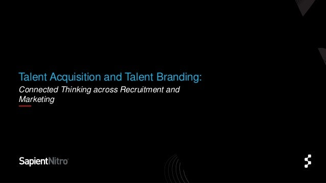 Connected Thinking across Recruitment andMarketingTalent Acquisition and Talent Branding: