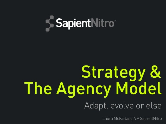 Strategy & The Agency Model Adapt, evolve or else Laura McFarlane, VP SapientNitro