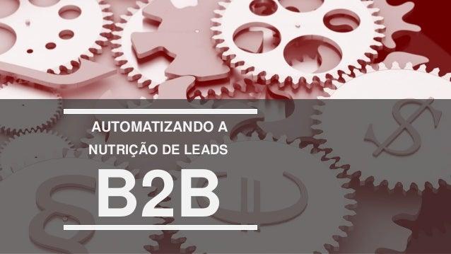 B2B NUTRIÇÃO DE LEADS AUTOMATIZANDO A
