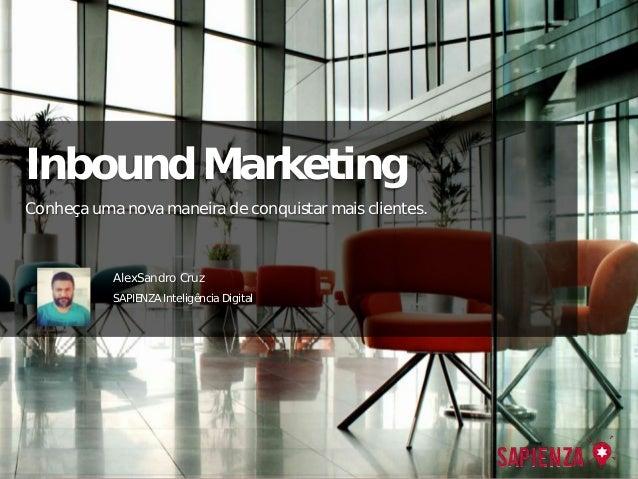 Inbound Marketing AlexSandro Cruz SAPIENZA Inteligência Digital Conheça uma nova maneira de conquistar mais clientes.