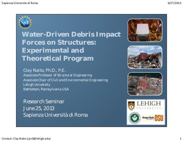 SapienzaUniversitadiRoma 6/27/2013 Contact:ClayNaito(cjn3@lehigh.edu) 1 Water-Driven Debris Impact Forces on Structu...