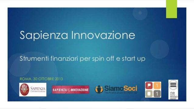 Sapienza Innovazione Strumenti finanziari per spin off e start up ROMA, 30 OTTOBRE 2013