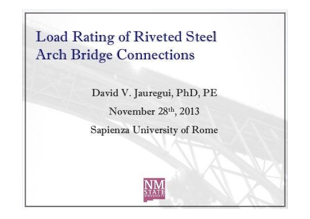 Load Rating of Riveted Steel Arch Bridge Connections David V. Jauregui, PhD, PE November 28th, 2013 Sapienza University of...