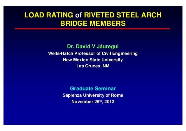 LOAD RATING of RIVETED STEEL ARCH BRIDGE MEMBERS Dr. David V Jáuregui Wells-Hatch Professor of Civil Engineering New Mexic...