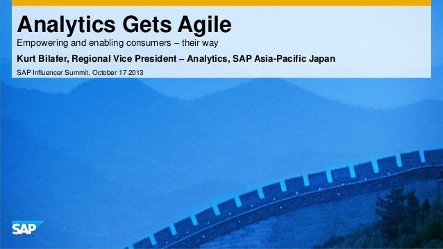Analytics Gets Agile Empowering and enabling consumers – their way Kurt Bilafer, Regional Vice President – Analytics, SAP ...