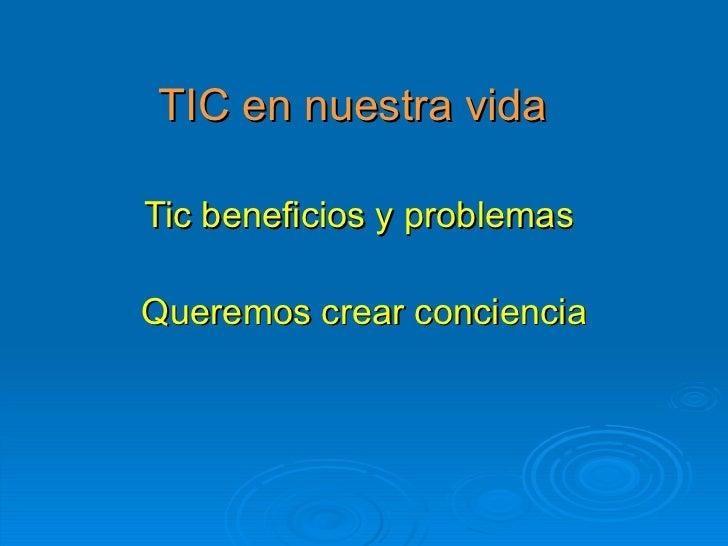 TIC en nuestra vida Tic beneficios y problemas  Queremos crear conciencia