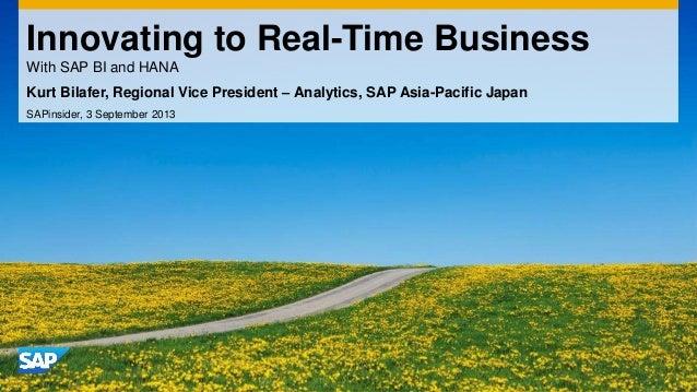 Innovating to Real-Time Business With SAP BI and HANA Kurt Bilafer, Regional Vice President – Analytics, SAP Asia-Pacific ...
