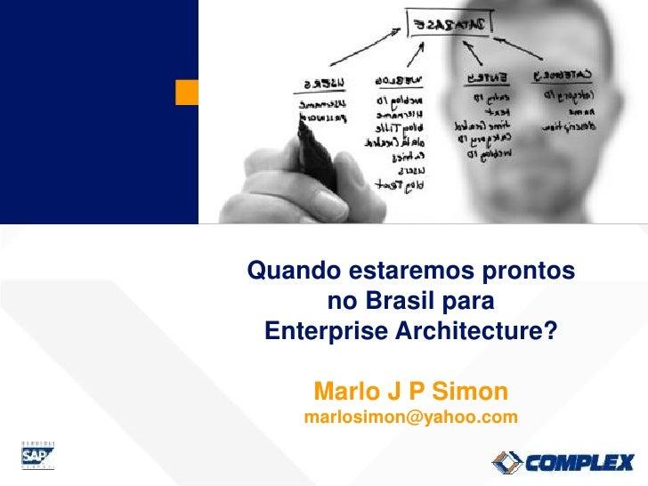 Quando estaremos prontos       no Brasil para  Enterprise Architecture?       Marlo J P Simon     marlosimon@yahoo.com