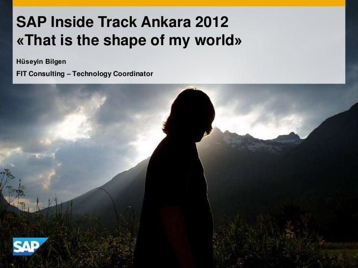 SAP Inside Track Ankara 2012«That is the shape of my world»Hüseyin BilgenFIT Consulting – Technology Coordinator