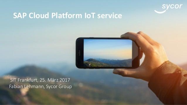 SAP Cloud Platform IoT service SIT Frankfurt, 25. März 2017 Fabian Lehmann, Sycor Group