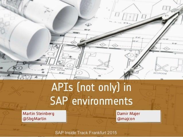 APIs (not only) in SAP environments Damir Majer @majcon SAP Inside Track Frankfurt 2015 Martin Steinberg @SbgMartin