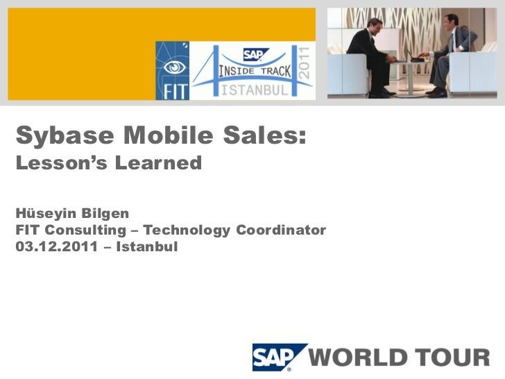 Sybase Mobile Sales:Lesson's LearnedHüseyin BilgenFIT Consulting – Technology Coordinator03.12.2011 – Istanbul
