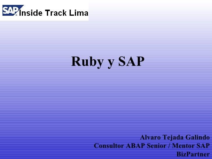 Ruby y SAP                     Alvaro Tejada Galindo    Consultor ABAP Senior / Mentor SAP                             Biz...