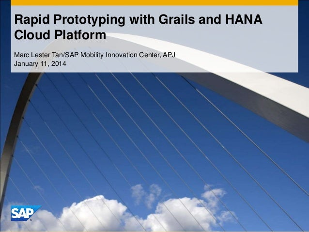 Rapid Prototyping with Grails and HANA Cloud Platform Marc Lester Tan/SAP Mobility Innovation Center, APJ January 11, 2014