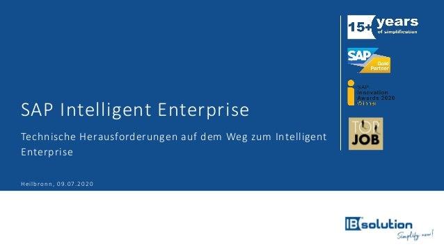 SAP Intelligent Enterprise Technische Herausforderungen auf dem Weg zum Intelligent Enterprise Heilbronn, 09.07.2020